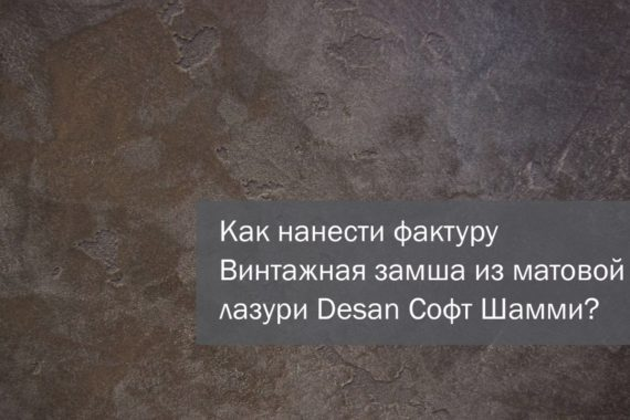 Нанесение лазури Desan Софт Шамми, фактура Винтажная замша